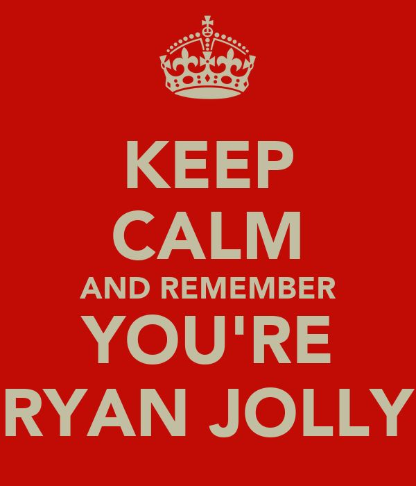 KEEP CALM AND REMEMBER YOU'RE RYAN JOLLY