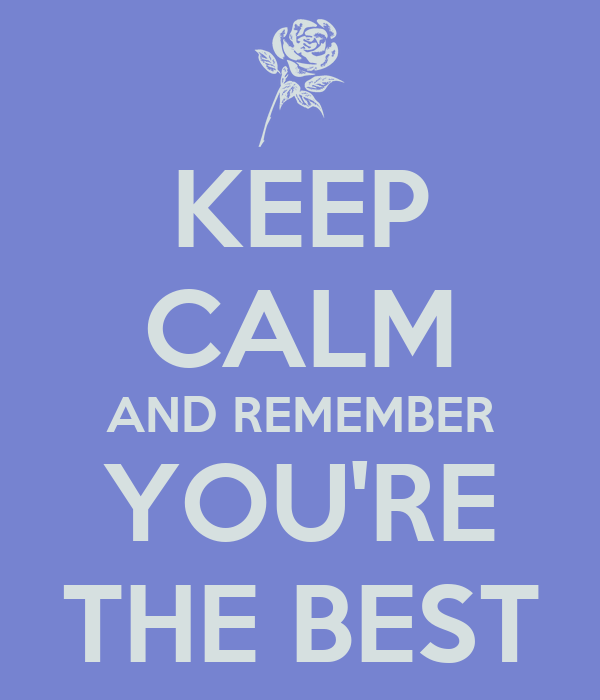 KEEP CALM AND REMEMBER YOU'RE THE BEST