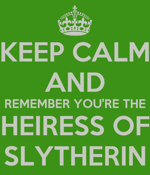 KEEP CALM AND REMEMBER YOU'RE THE HEIRESS OF SLYTHERIN