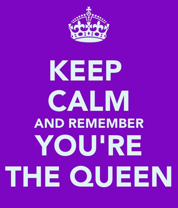 KEEP  CALM AND REMEMBER YOU'RE THE QUEEN