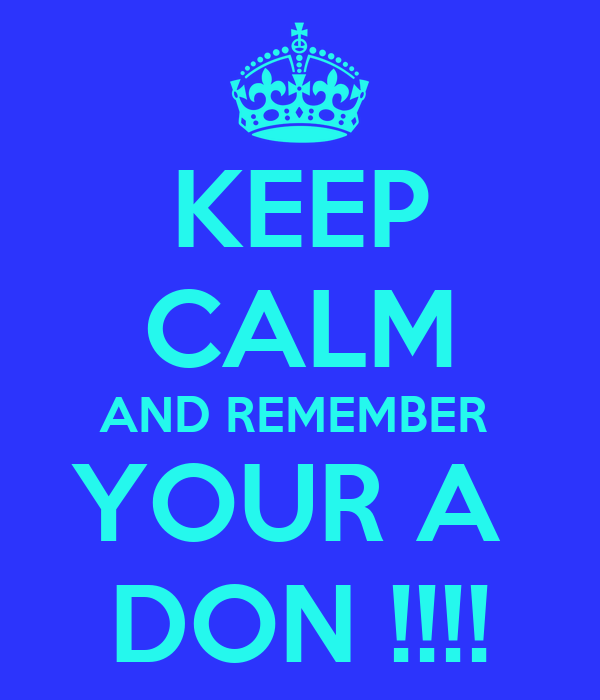 KEEP CALM AND REMEMBER  YOUR A  DON !!!!