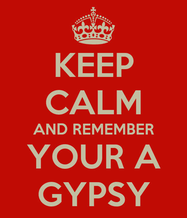 KEEP CALM AND REMEMBER YOUR A GYPSY