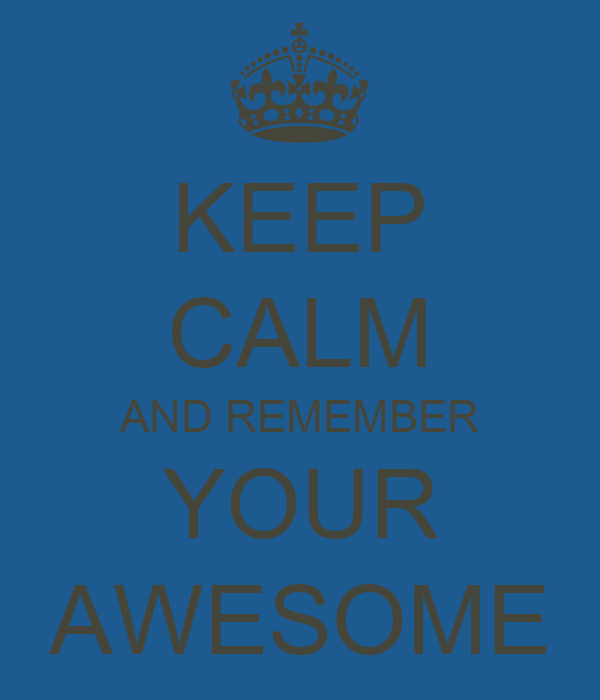 KEEP CALM AND REMEMBER YOUR AWESOME