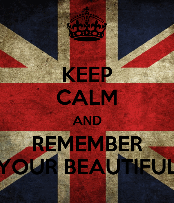 KEEP CALM AND REMEMBER YOUR BEAUTIFUL