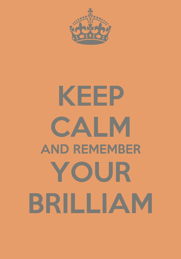 KEEP CALM AND REMEMBER YOUR BRILLIAM