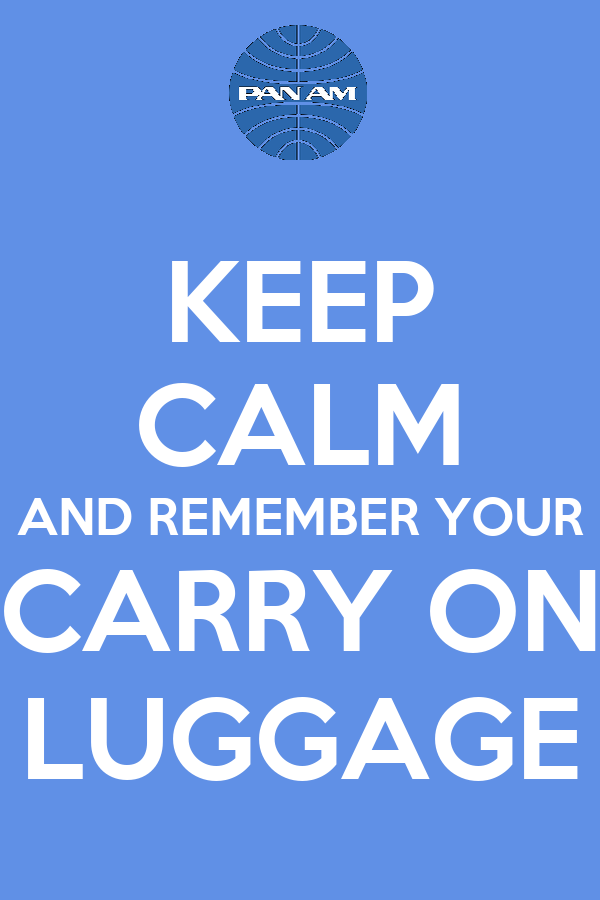 KEEP CALM AND REMEMBER YOUR CARRY ON LUGGAGE