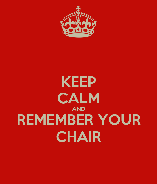 KEEP CALM AND REMEMBER YOUR CHAIR