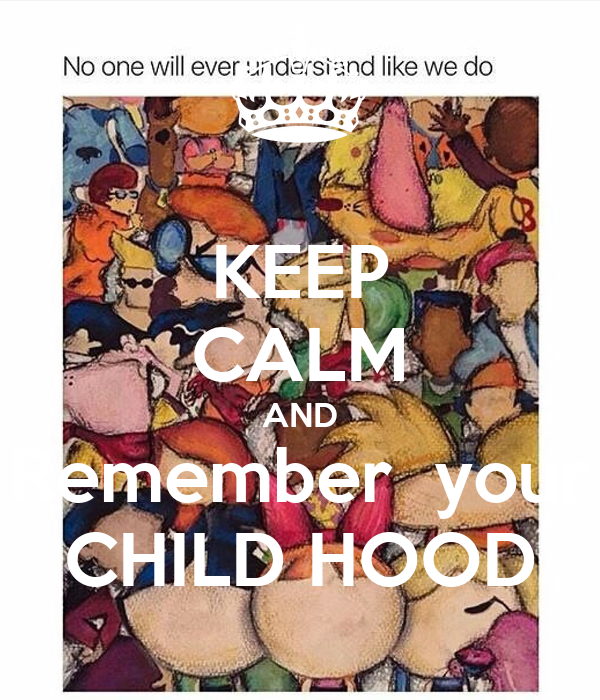 KEEP CALM AND Remember  your CHILD HOOD