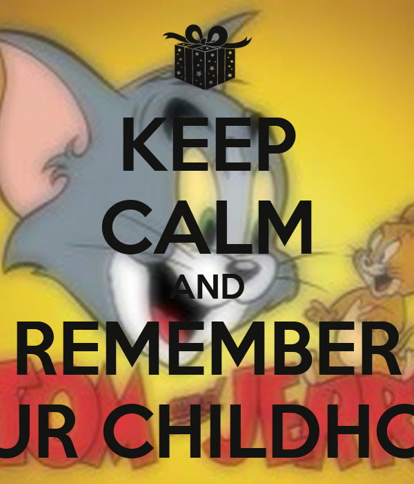 KEEP CALM AND REMEMBER YOUR CHILDHOOD