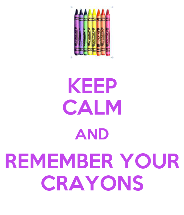 KEEP CALM AND REMEMBER YOUR CRAYONS
