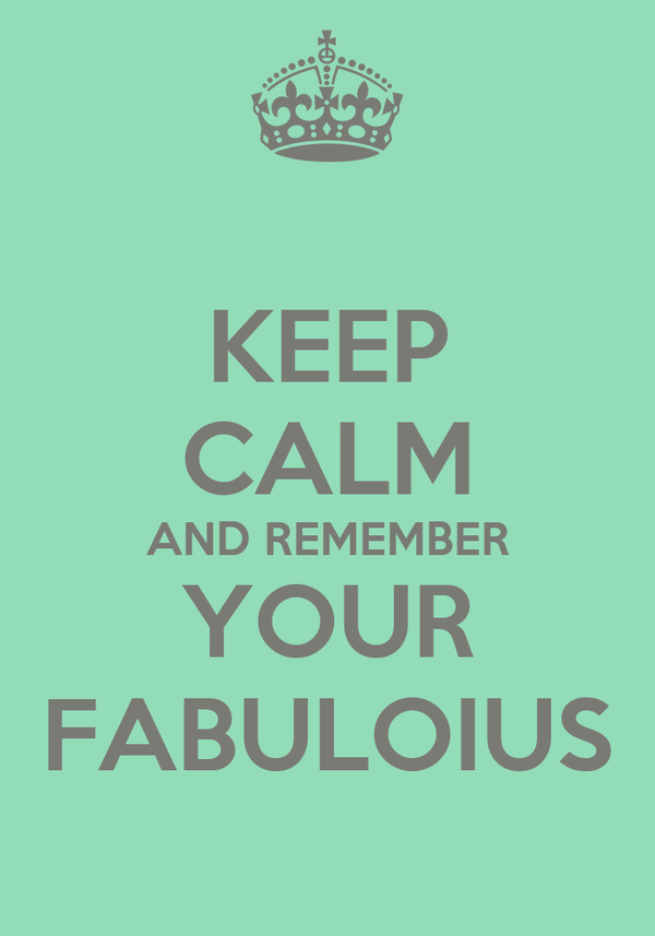 KEEP CALM AND REMEMBER YOUR FABULOIUS