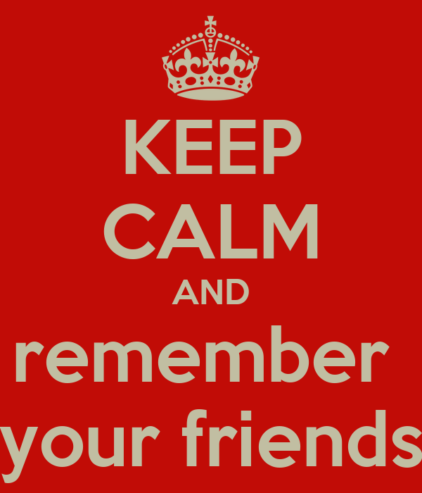 KEEP CALM AND remember  your friends