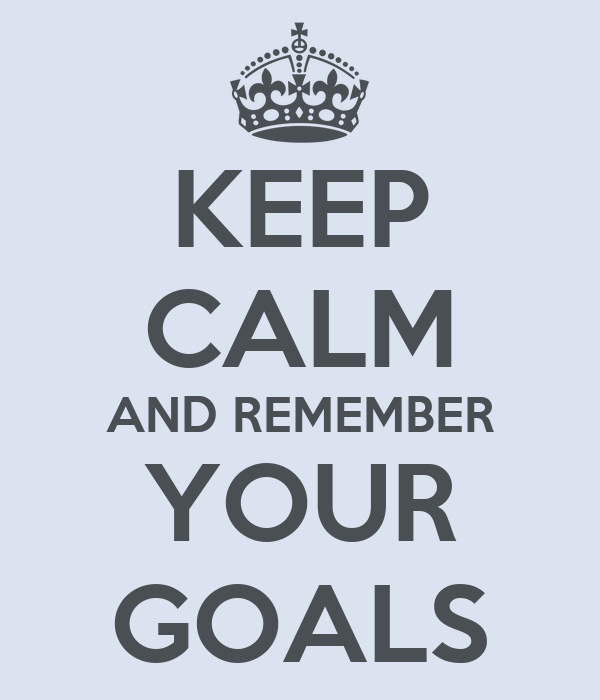 KEEP CALM AND REMEMBER YOUR GOALS