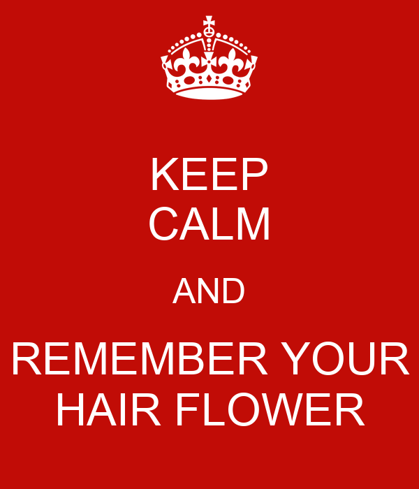 KEEP CALM AND REMEMBER YOUR HAIR FLOWER