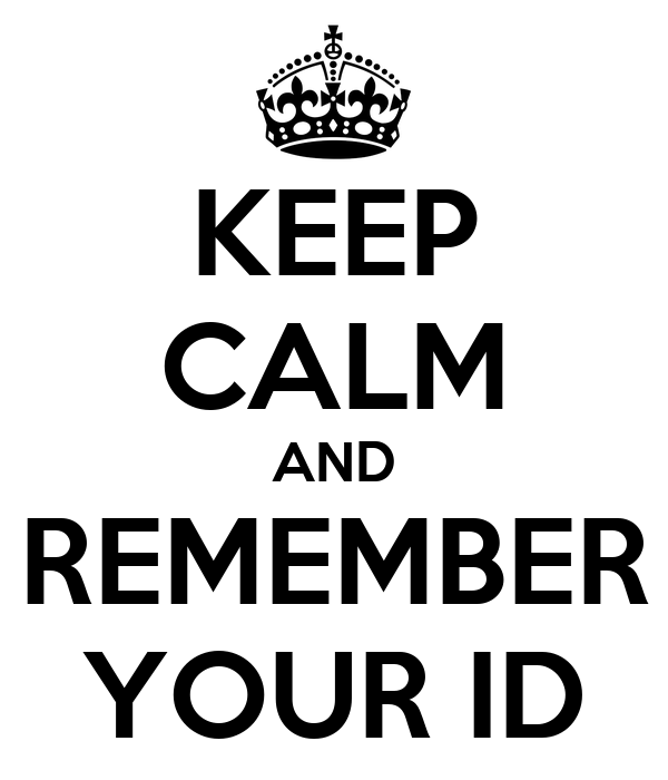 KEEP CALM AND REMEMBER YOUR ID