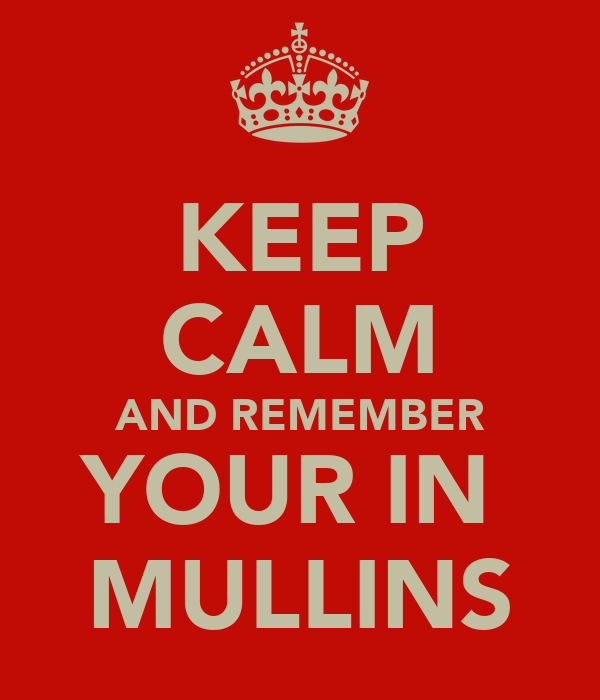 KEEP CALM AND REMEMBER YOUR IN  MULLINS