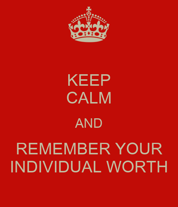 KEEP CALM AND REMEMBER YOUR INDIVIDUAL WORTH