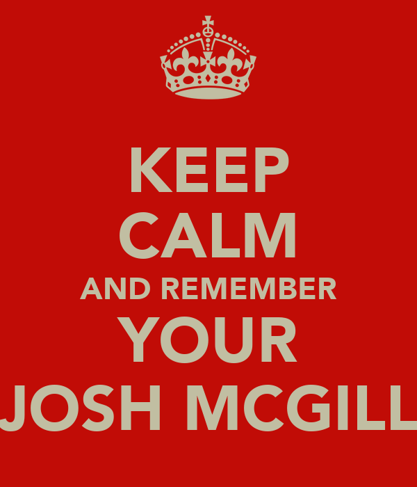 KEEP CALM AND REMEMBER YOUR JOSH MCGILL