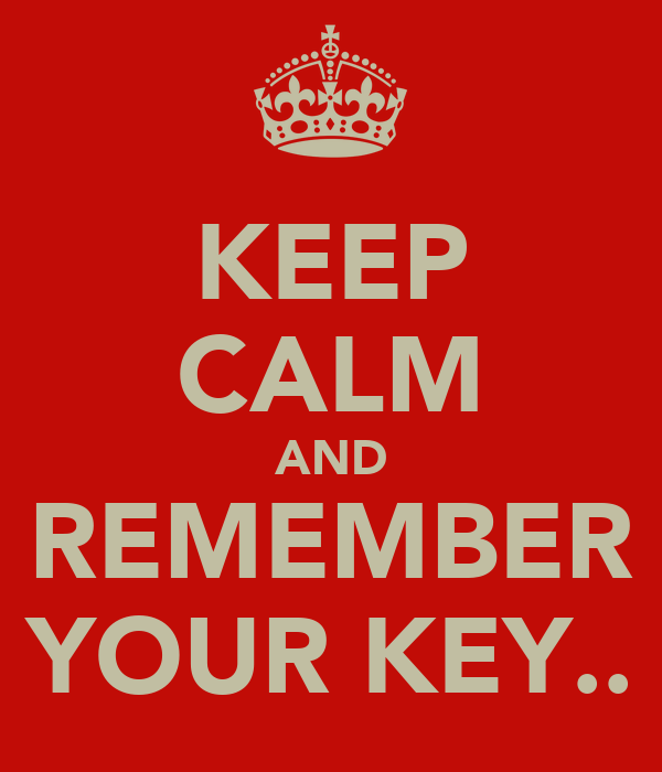 KEEP CALM AND REMEMBER YOUR KEY..