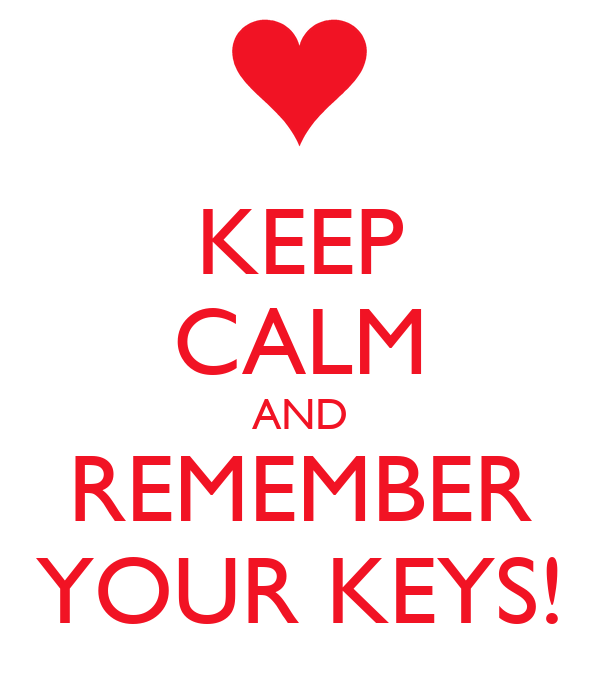KEEP CALM AND REMEMBER YOUR KEYS!