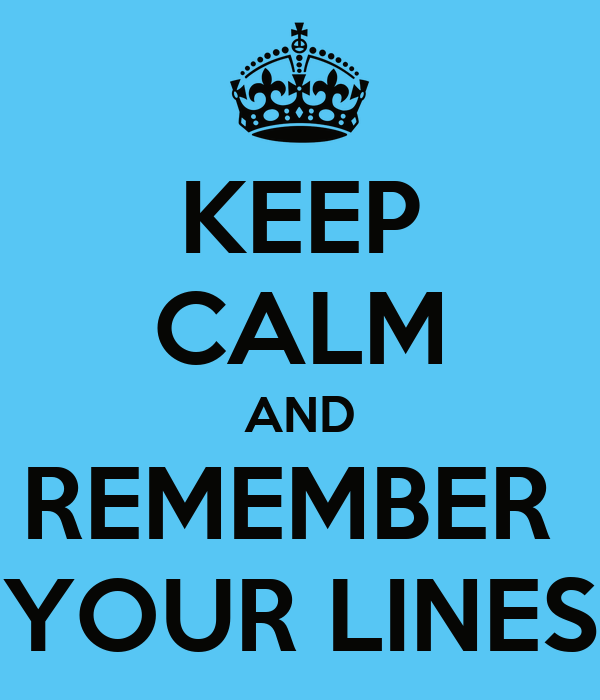 KEEP CALM AND REMEMBER  YOUR LINES