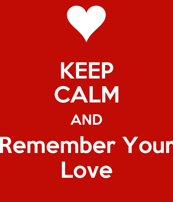 KEEP CALM AND Remember Your Love
