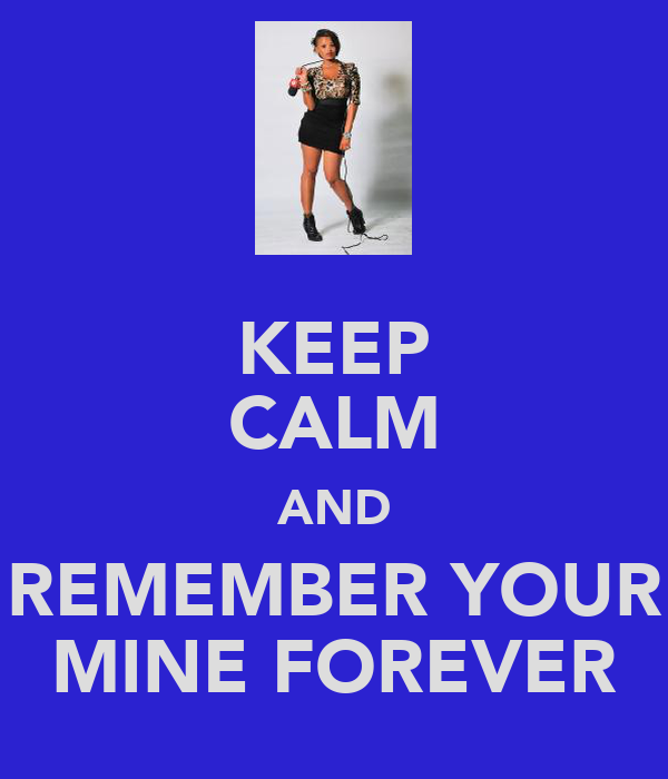 KEEP CALM AND REMEMBER YOUR MINE FOREVER
