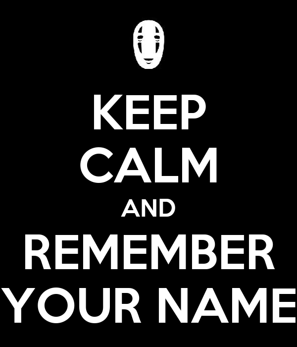 KEEP CALM AND REMEMBER YOUR NAME
