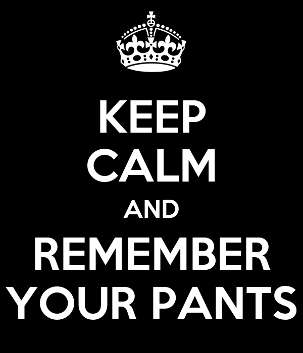 KEEP CALM AND REMEMBER YOUR PANTS