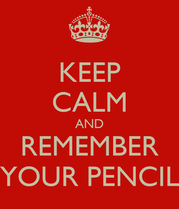 KEEP CALM AND REMEMBER YOUR PENCIL