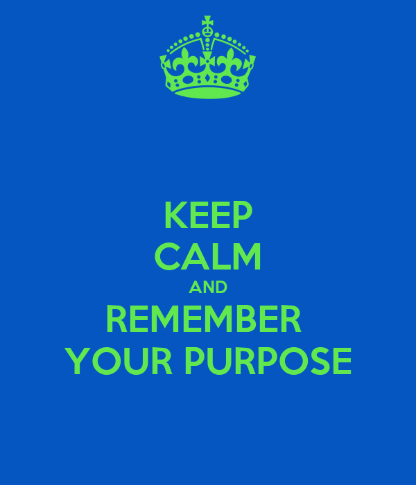 KEEP CALM AND REMEMBER  YOUR PURPOSE
