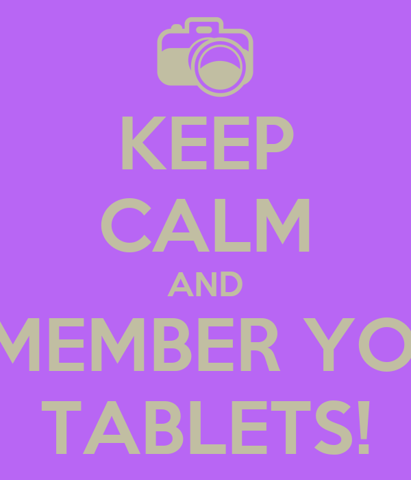 KEEP CALM AND REMEMBER YOUR TABLETS!