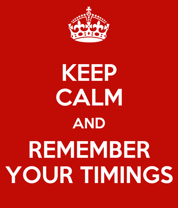 KEEP CALM AND REMEMBER YOUR TIMINGS