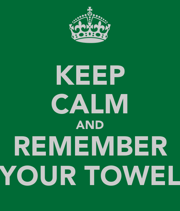 KEEP CALM AND REMEMBER YOUR TOWEL