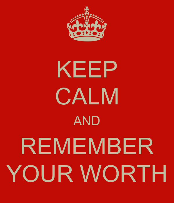 KEEP CALM AND REMEMBER YOUR WORTH