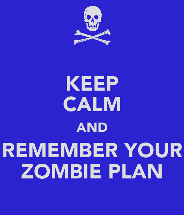 KEEP CALM AND REMEMBER YOUR ZOMBIE PLAN