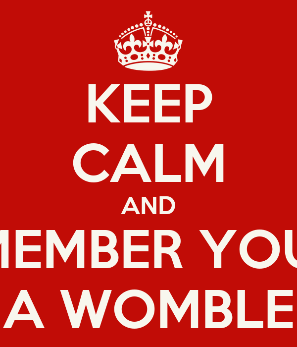 KEEP CALM AND REMEMBER YOU'RE A WOMBLE