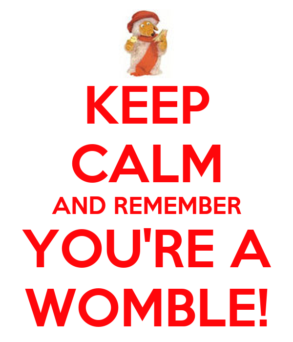 KEEP CALM AND REMEMBER YOU'RE A WOMBLE!