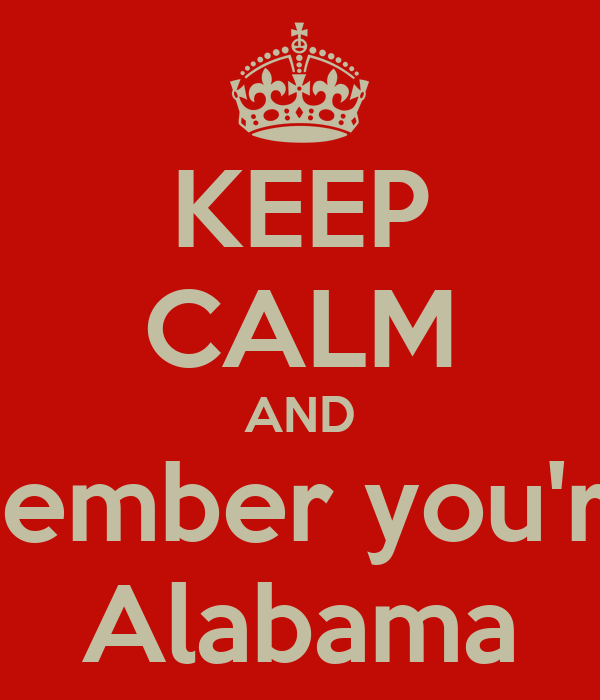 KEEP CALM AND Remember you're in  Alabama