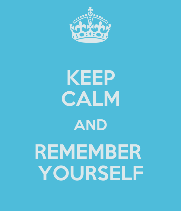 KEEP CALM AND REMEMBER  YOURSELF