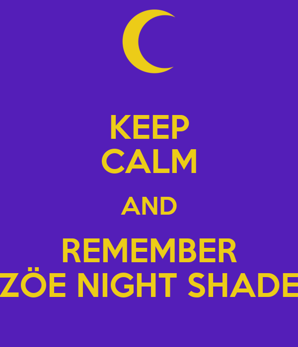 KEEP CALM AND REMEMBER ZÖE NIGHT SHADE