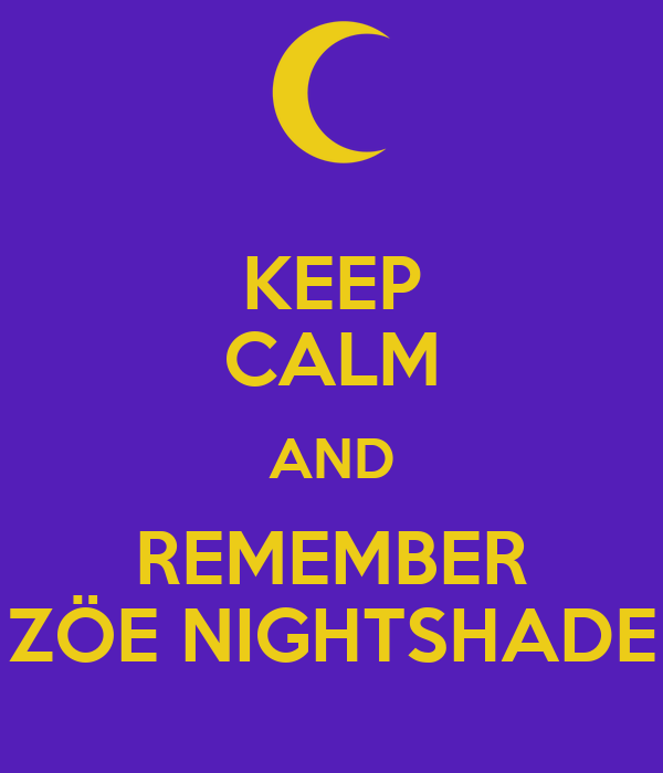 KEEP CALM AND REMEMBER ZÖE NIGHTSHADE