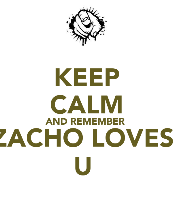 KEEP CALM AND REMEMBER  ZACHO LOVES  U
