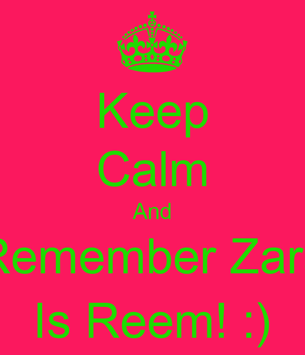 Keep Calm And Remember Zara Is Reem! :)
