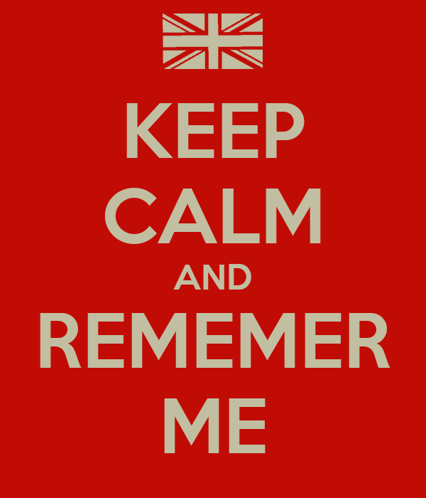 KEEP CALM AND REMEMER ME