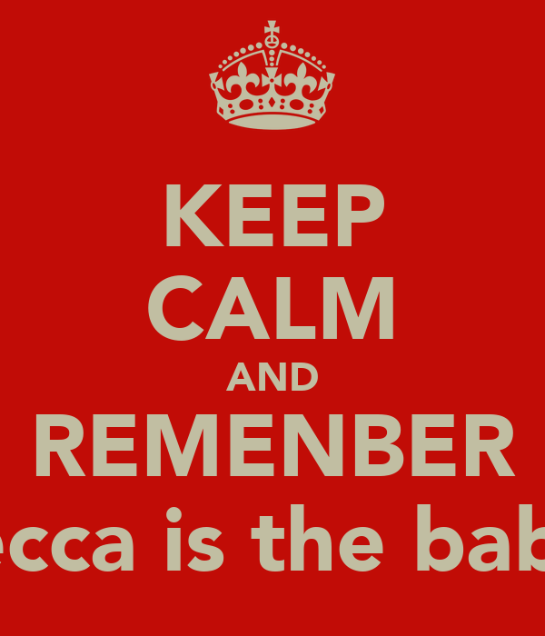 KEEP CALM AND REMENBER becca is the babe