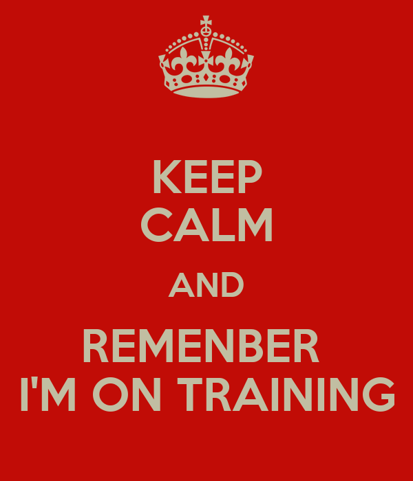 KEEP CALM AND REMENBER  I'M ON TRAINING