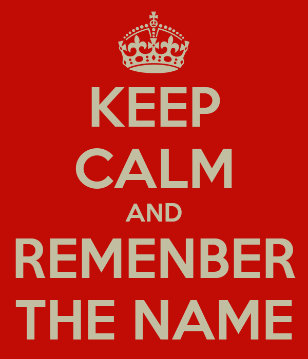 KEEP CALM AND REMENBER THE NAME