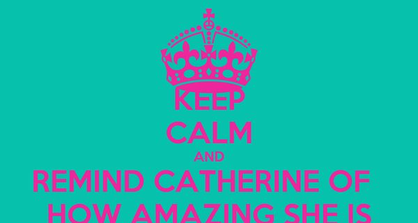 KEEP CALM AND REMIND CATHERINE OF   HOW AMAZING SHE IS