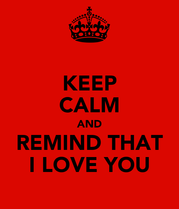KEEP CALM AND REMIND THAT I LOVE YOU